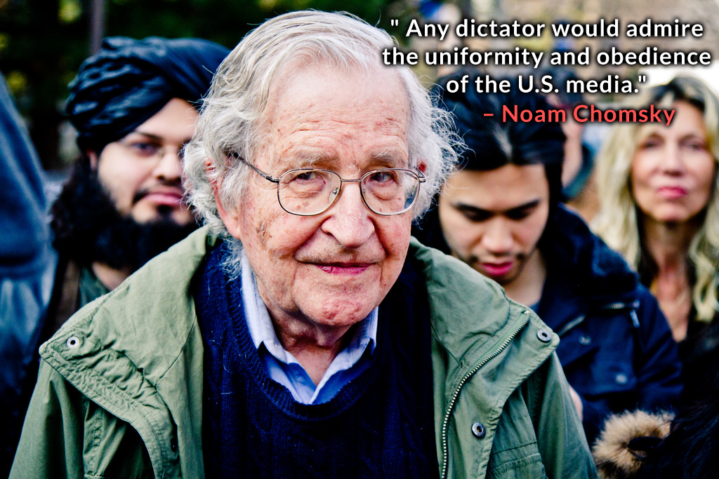""" Any dictator would admire the uniformity and obedience of the U.S. media."" – Noam Chomsky"